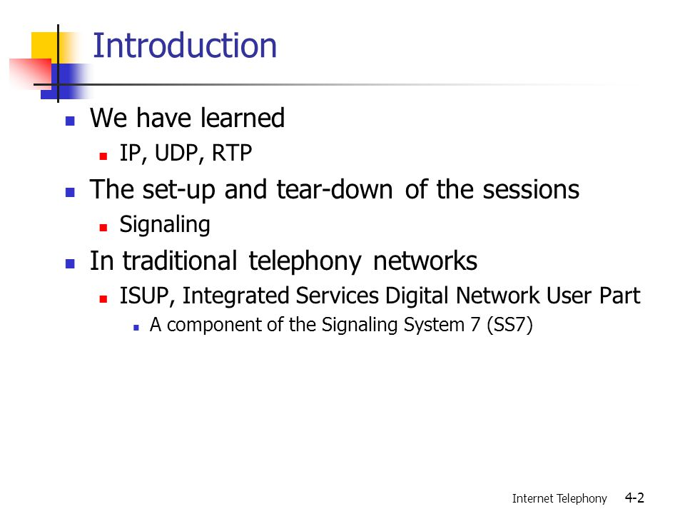 Internet Telephony 4-2 Introduction We have learned IP, UDP, RTP The set-up and tear-down of the sessions Signaling In traditional telephony networks ISUP, Integrated Services Digital Network User Part A component of the Signaling System 7 (SS7)