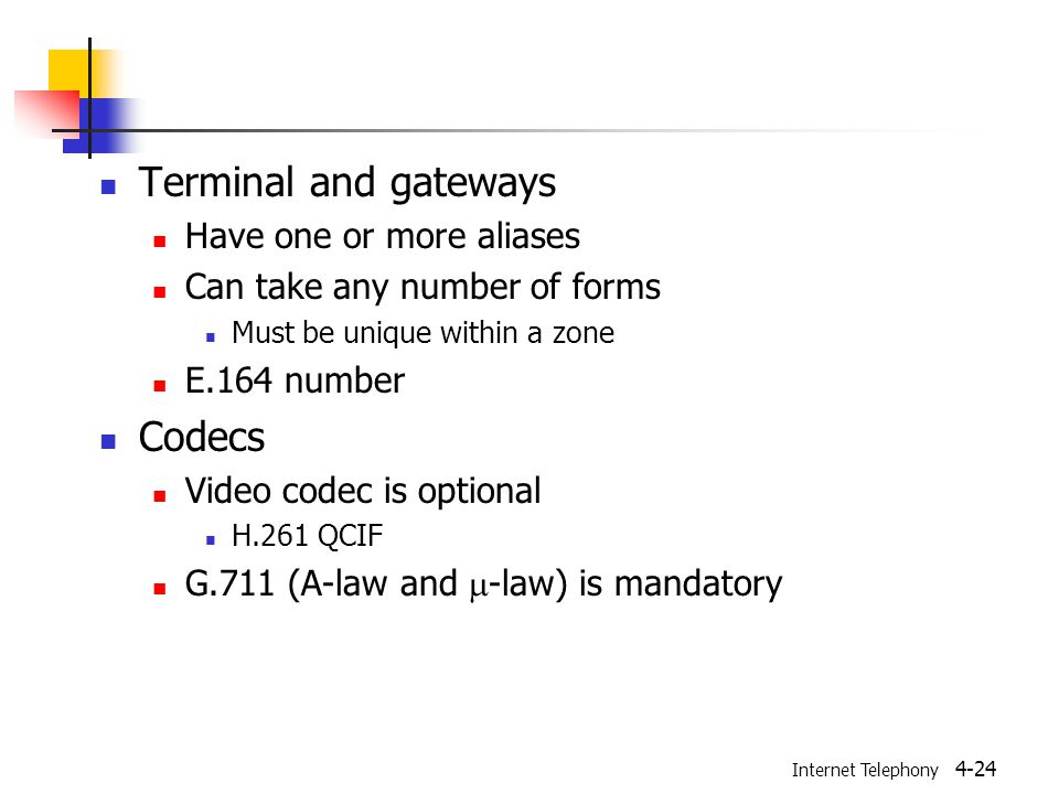 Internet Telephony 4-24 Terminal and gateways Have one or more aliases Can take any number of forms Must be unique within a zone E.164 number Codecs Video codec is optional H.261 QCIF G.711 (A-law and  -law) is mandatory