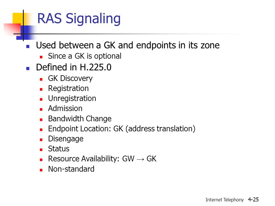 Internet Telephony 4-25 RAS Signaling Used between a GK and endpoints in its zone Since a GK is optional Defined in H.225.0 GK Discovery Registration Unregistration Admission Bandwidth Change Endpoint Location: GK (address translation) Disengage Status Resource Availability: GW → GK Non-standard