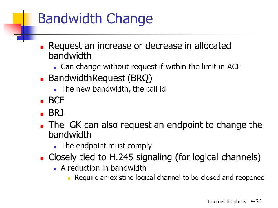 Internet Telephony 4-36 Bandwidth Change Request an increase or decrease in allocated bandwidth Can change without request if within the limit in ACF BandwidthRequest (BRQ) The new bandwidth, the call id BCF BRJ The GK can also request an endpoint to change the bandwidth The endpoint must comply Closely tied to H.245 signaling (for logical channels) A reduction in bandwidth Require an existing logical channel to be closed and reopened