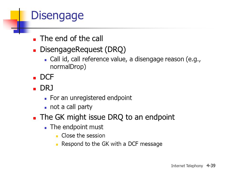 Internet Telephony 4-39 Disengage The end of the call DisengageRequest (DRQ) Call id, call reference value, a disengage reason (e.g., normalDrop) DCF DRJ For an unregistered endpoint not a call party The GK might issue DRQ to an endpoint The endpoint must Close the session Respond to the GK with a DCF message