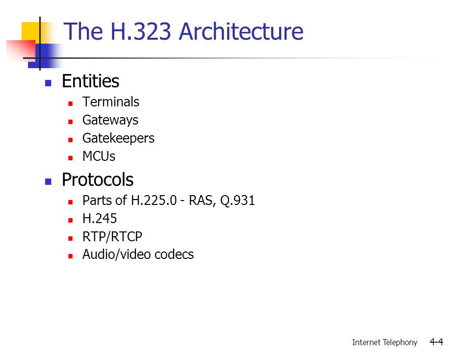 Internet Telephony 4-4 The H.323 Architecture Entities Terminals Gateways Gatekeepers MCUs Protocols Parts of H.225.0 - RAS, Q.931 H.245 RTP/RTCP Audio/video codecs