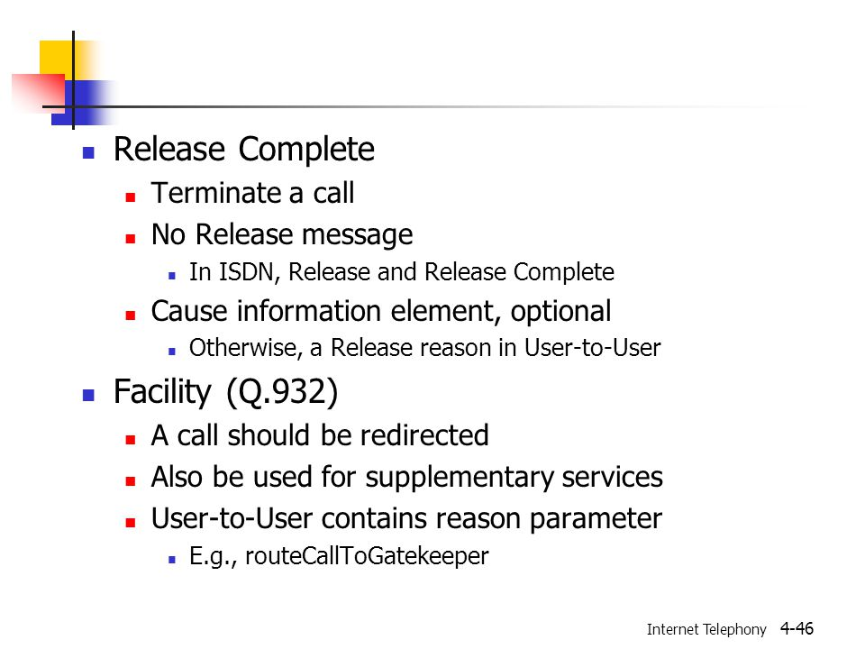 Internet Telephony 4-46 Release Complete Terminate a call No Release message In ISDN, Release and Release Complete Cause information element, optional Otherwise, a Release reason in User-to-User Facility (Q.932) A call should be redirected Also be used for supplementary services User-to-User contains reason parameter E.g., routeCallToGatekeeper