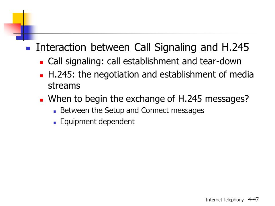 Internet Telephony 4-47 Interaction between Call Signaling and H.245 Call signaling: call establishment and tear-down H.245: the negotiation and establishment of media streams When to begin the exchange of H.245 messages.