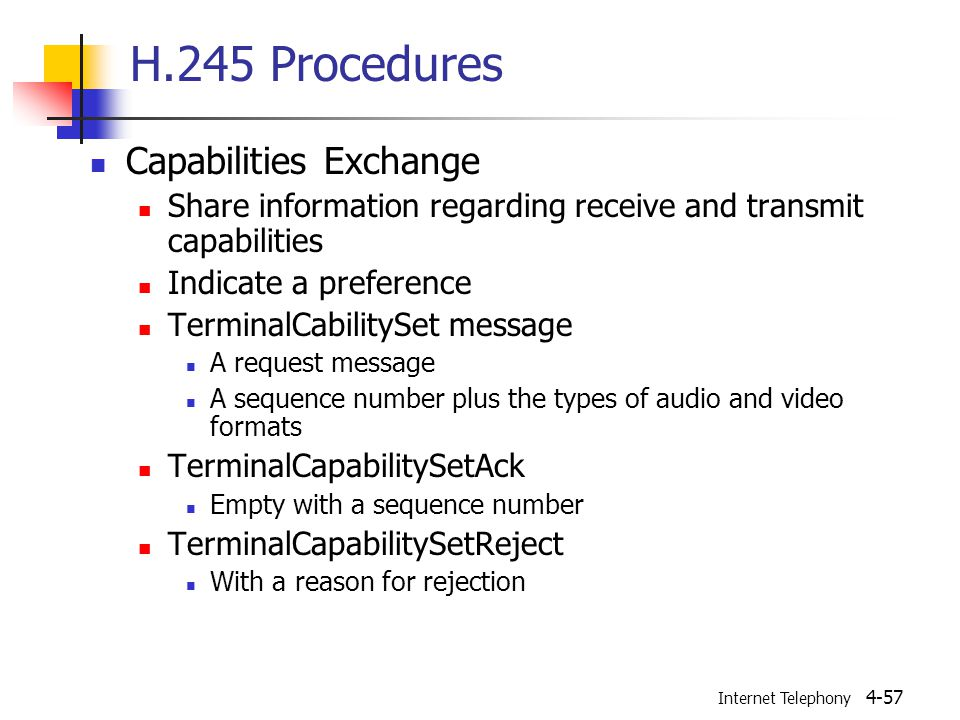 Internet Telephony 4-57 H.245 Procedures Capabilities Exchange Share information regarding receive and transmit capabilities Indicate a preference TerminalCabilitySet message A request message A sequence number plus the types of audio and video formats TerminalCapabilitySetAck Empty with a sequence number TerminalCapabilitySetReject With a reason for rejection