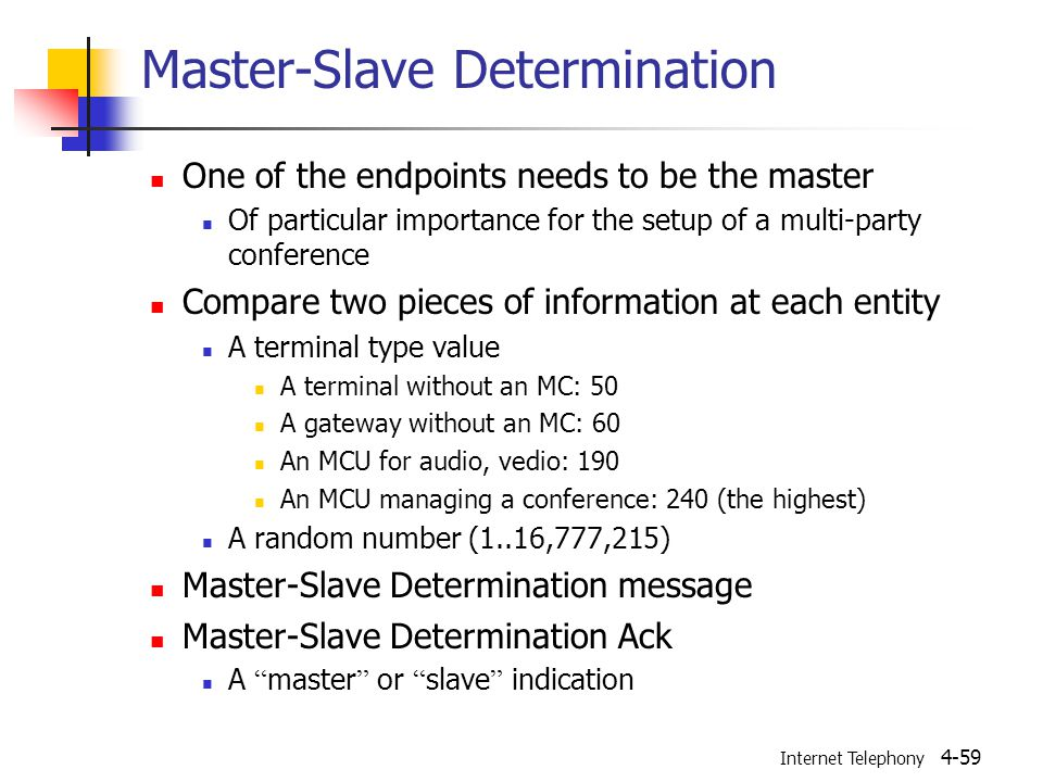 Internet Telephony 4-59 Master-Slave Determination One of the endpoints needs to be the master Of particular importance for the setup of a multi-party conference Compare two pieces of information at each entity A terminal type value A terminal without an MC: 50 A gateway without an MC: 60 An MCU for audio, vedio: 190 An MCU managing a conference: 240 (the highest) A random number (1..16,777,215) Master-Slave Determination message Master-Slave Determination Ack A master or slave indication