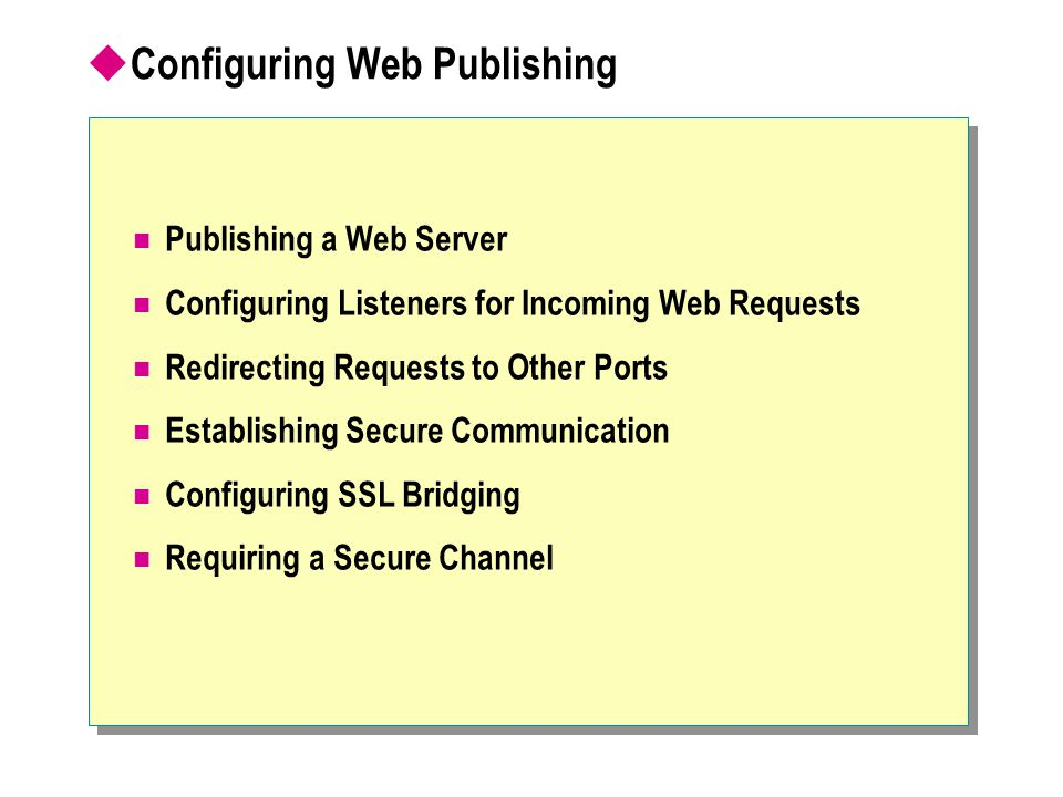  Configuring Web Publishing Publishing a Web Server Configuring Listeners for Incoming Web Requests Redirecting Requests to Other Ports Establishing Secure Communication Configuring SSL Bridging Requiring a Secure Channel