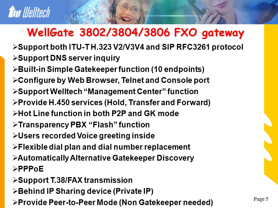 Page 4  Support both ITU-T H.323 V2/V3V4 and SIP RFC 3261protocol  Support H.235 Security Token  Configure by Web Browser, Telnet and Console port