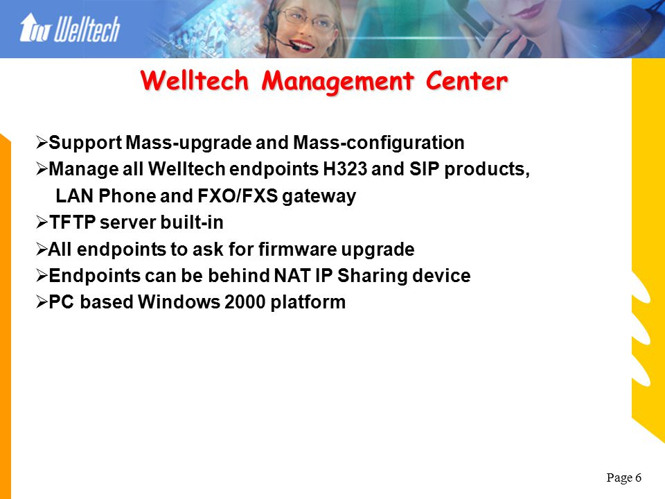 Page 6  Support Mass-upgrade and Mass-configuration  Manage all Welltech endpoints H323 and SIP products, LAN Phone and FXO/FXS gateway  TFTP server built-in  All endpoints to ask for firmware upgrade  Endpoints can be behind NAT IP Sharing device  PC based Windows 2000 platform Welltech Management Center