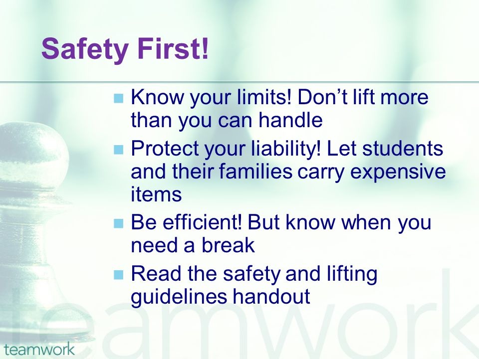 Safety First! Know your limits! Don't lift more than you can handle Protect your liability! Let students and their families carry expensive items Be e