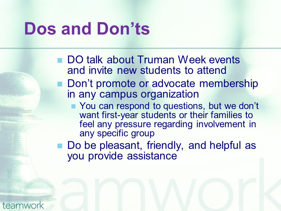 Dos and Don'ts DO talk about Truman Week events and invite new students to attend Don't promote or advocate membership in any campus organization You
