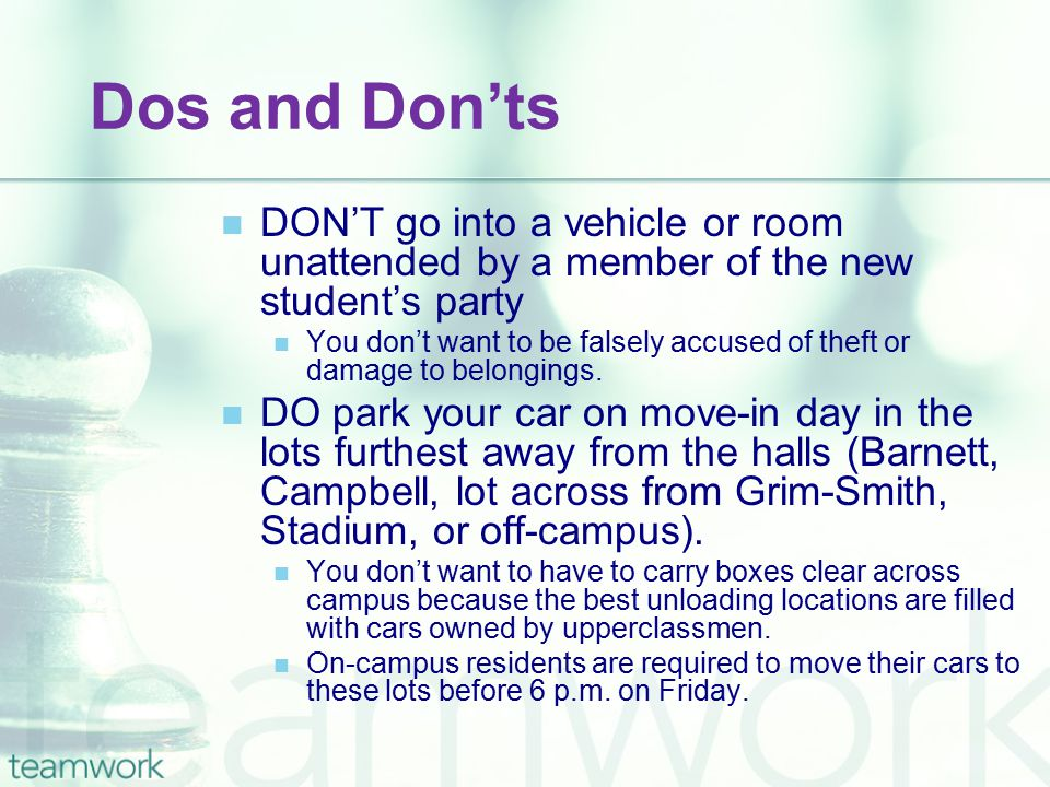 Dos and Don'ts DON'T go into a vehicle or room unattended by a member of the new student's party You don't want to be falsely accused of theft or damage to belongings.