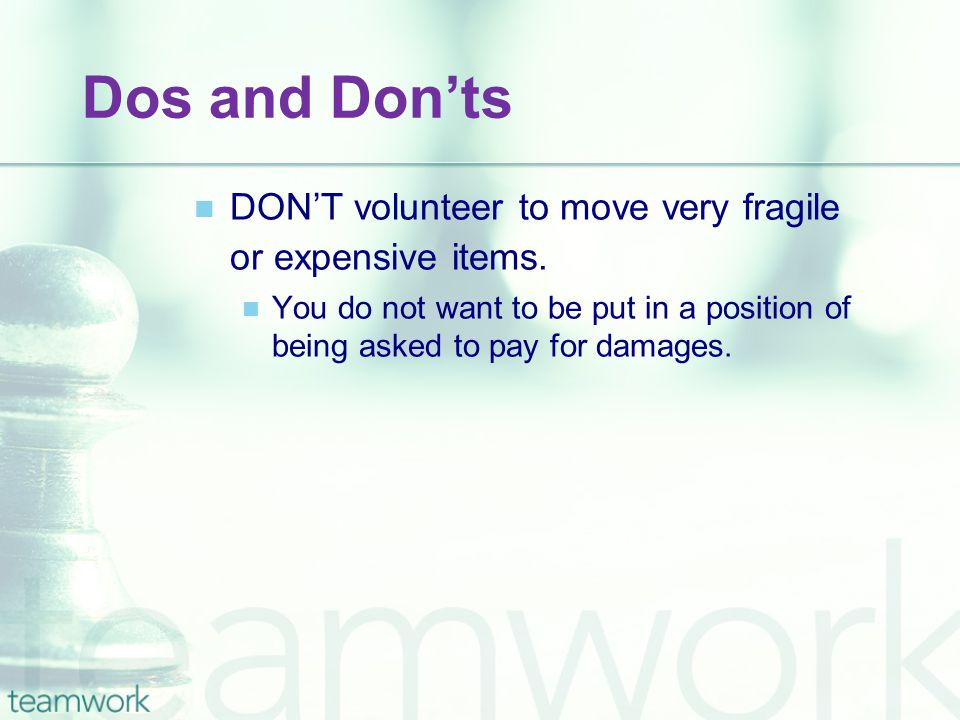 Dos and Don'ts DON'T volunteer to move very fragile or expensive items. You do not want to be put in a position of being asked to pay for damages.