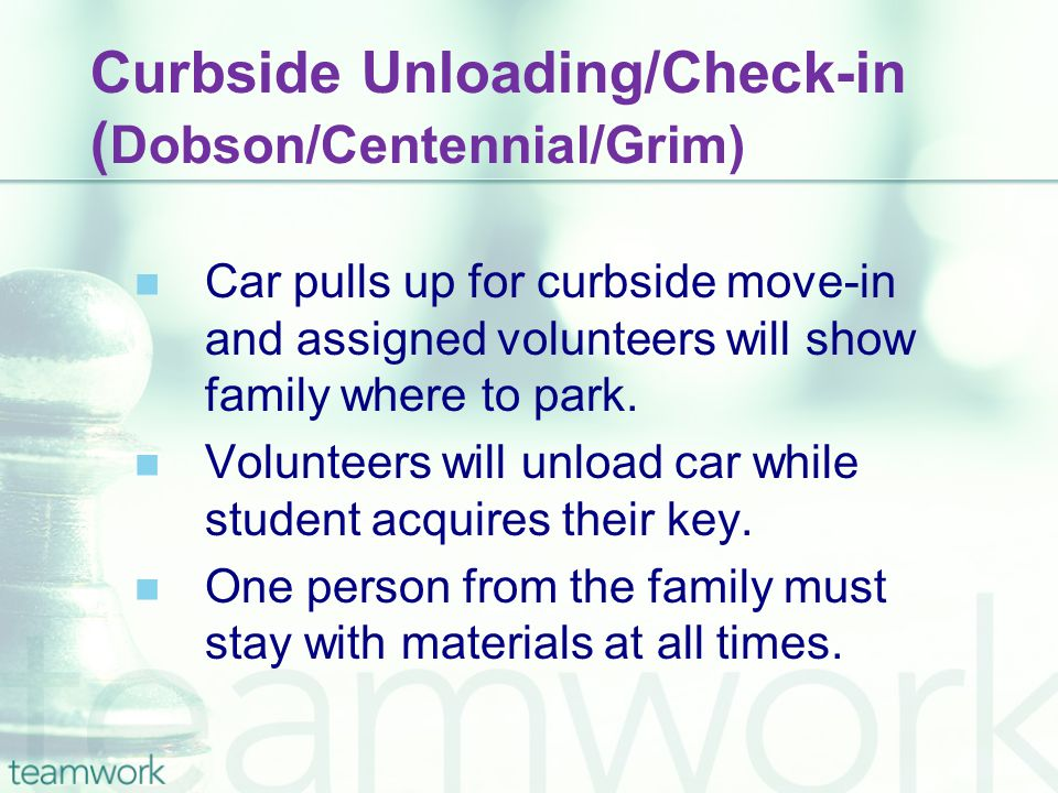 Curbside Unloading/Check-in ( Dobson/Centennial/Grim) Car pulls up for curbside move-in and assigned volunteers will show family where to park. Volunt