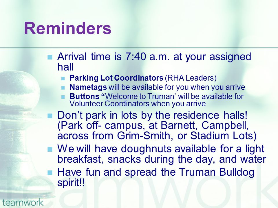 Reminders Arrival time is 7:40 a.m. at your assigned hall Parking Lot Coordinators (RHA Leaders) Nametags will be available for you when you arrive Bu