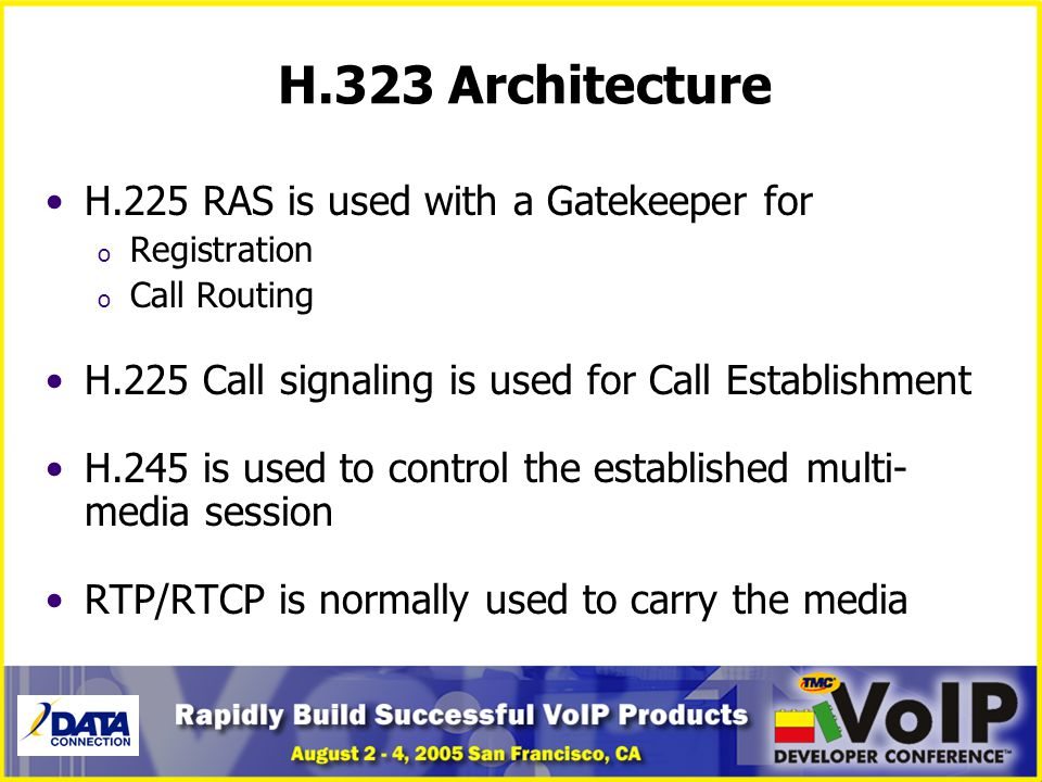 H.323 Architecture H.225 RAS is used with a Gatekeeper for o Registration o Call Routing H.225 Call signaling is used for Call Establishment H.245 is