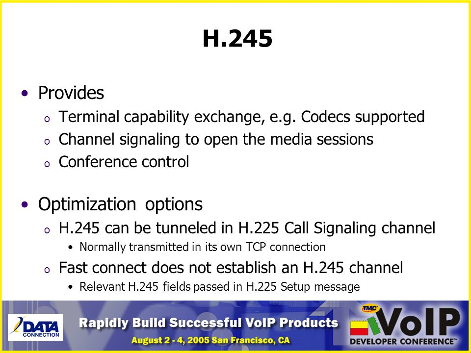 H.245 Provides o Terminal capability exchange, e.g. Codecs supported o Channel signaling to open the media sessions o Conference control Optimization