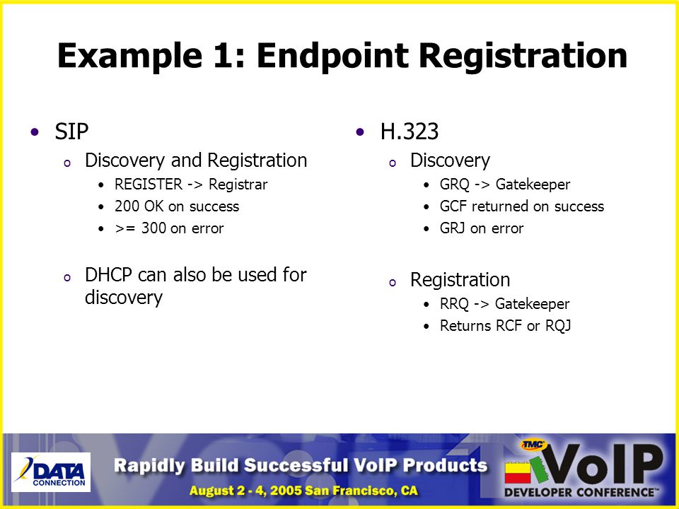 Example 1: Endpoint Registration SIP o Discovery and Registration REGISTER -> Registrar 200 OK on success >= 300 on error o DHCP can also be used for