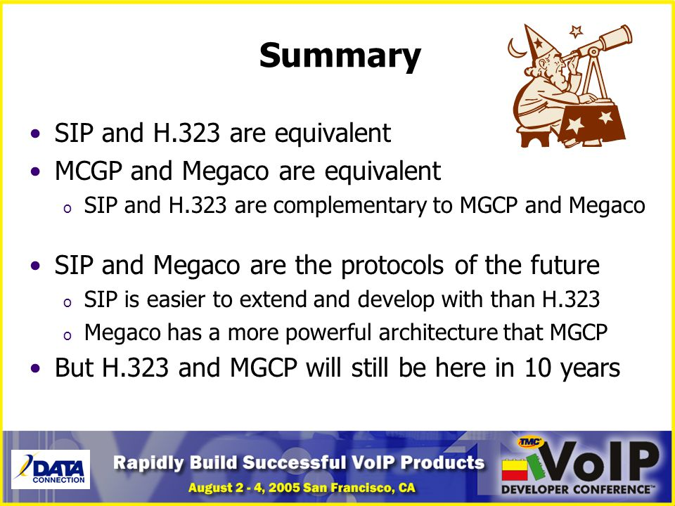 Summary SIP and H.323 are equivalent MCGP and Megaco are equivalent o SIP and H.323 are complementary to MGCP and Megaco SIP and Megaco are the protoc
