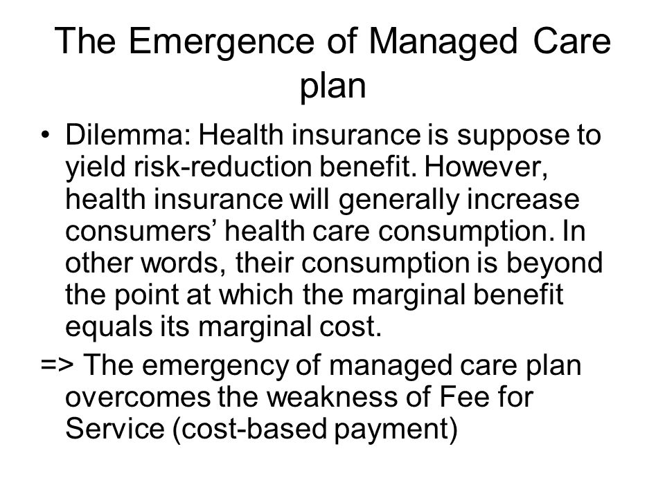 The Emergence of Managed Care plan Dilemma: Health insurance is suppose to yield risk-reduction benefit.