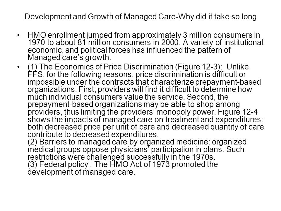 Development and Growth of Managed Care-Why did it take so long HMO enrollment jumped from approximately 3 million consumers in 1970 to about 81 million consumers in 2000.