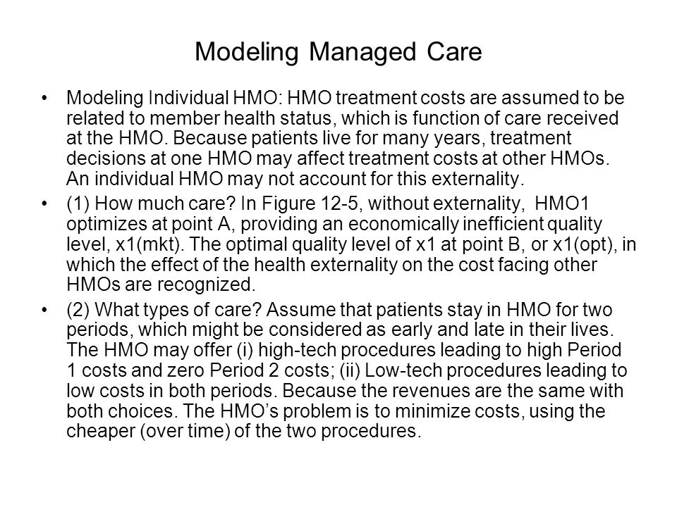 Modeling Managed Care Modeling Individual HMO: HMO treatment costs are assumed to be related to member health status, which is function of care received at the HMO.