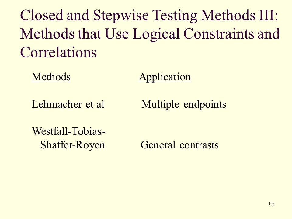 102 Closed and Stepwise Testing Methods III: Methods that Use Logical Constraints and Correlations Methods Application Lehmacher et al Multiple endpoi