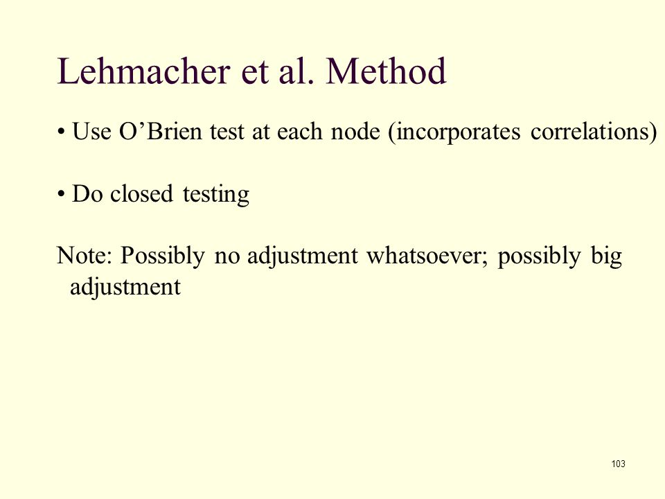103 Lehmacher et al. Method Use O'Brien test at each node (incorporates correlations) Do closed testing Note: Possibly no adjustment whatsoever; possi