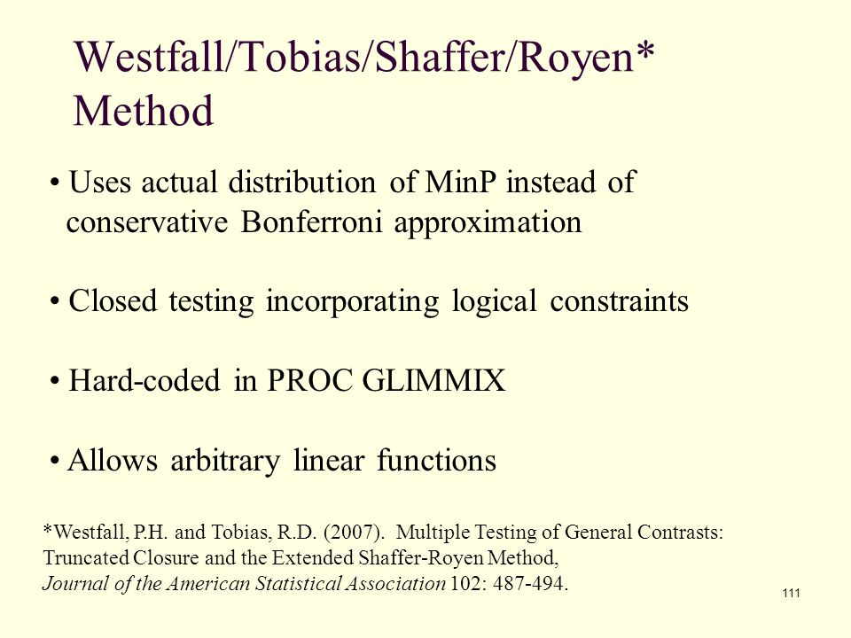 111 Westfall/Tobias/Shaffer/Royen* Method Uses actual distribution of MinP instead of conservative Bonferroni approximation Closed testing incorporati