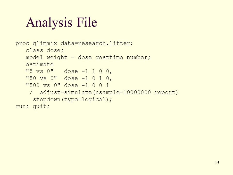 116 Analysis File proc glimmix data=research.litter; class dose; model weight = dose gesttime number; estimate