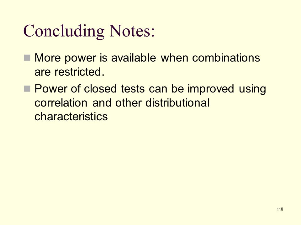 118 Concluding Notes: More power is available when combinations are restricted. Power of closed tests can be improved using correlation and other dist