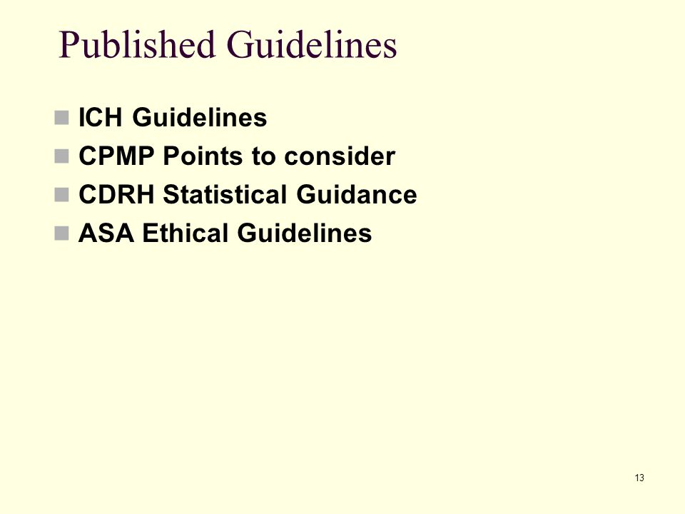 13 Published Guidelines ICH Guidelines CPMP Points to consider CDRH Statistical Guidance ASA Ethical Guidelines