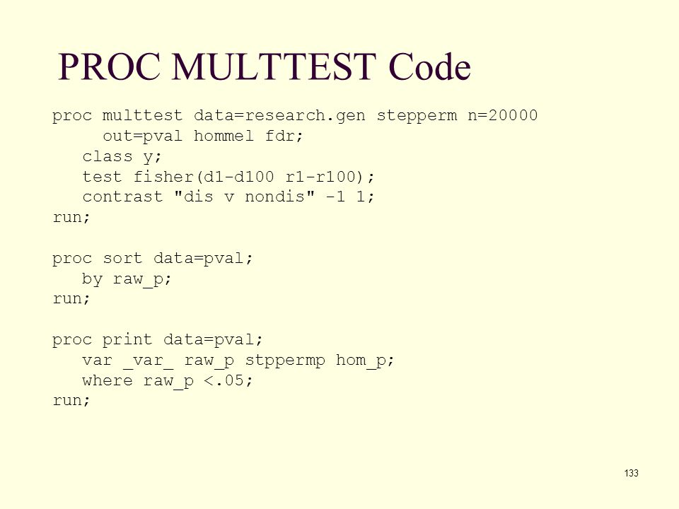 133 PROC MULTTEST Code proc multtest data=research.gen stepperm n=20000 out=pval hommel fdr; class y; test fisher(d1-d100 r1-r100); contrast