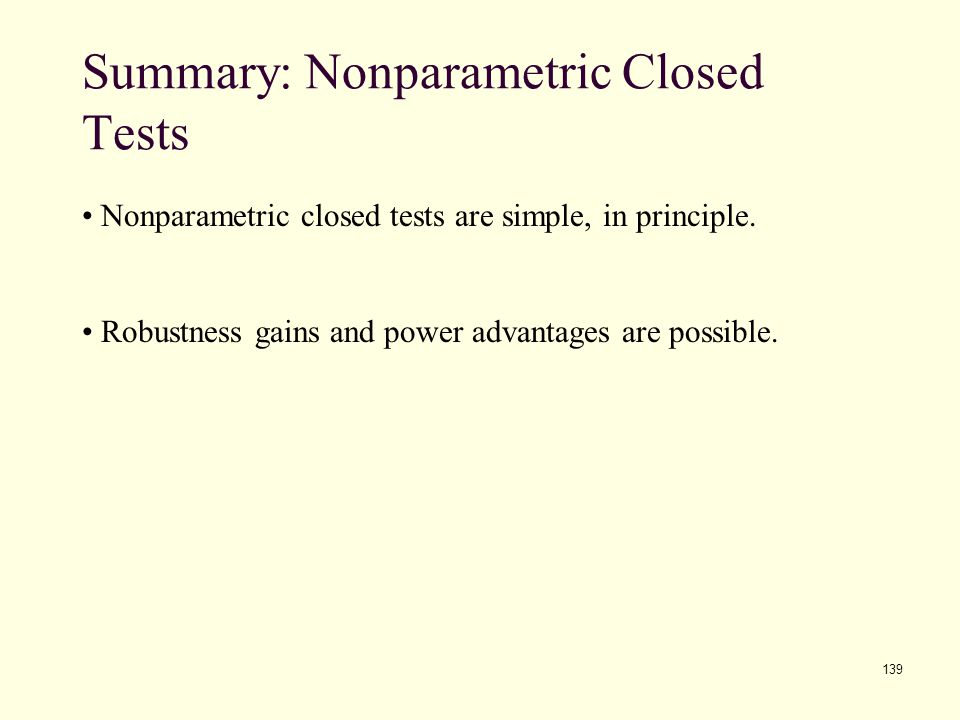139 Summary: Nonparametric Closed Tests Nonparametric closed tests are simple, in principle. Robustness gains and power advantages are possible.