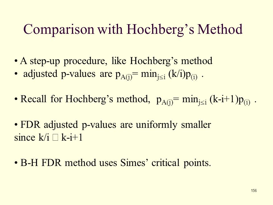 156 Comparison with Hochberg's Method A step-up procedure, like Hochberg's method adjusted p-values are p A(j) = min j  i (k/i)p (i). Recall for Hoch