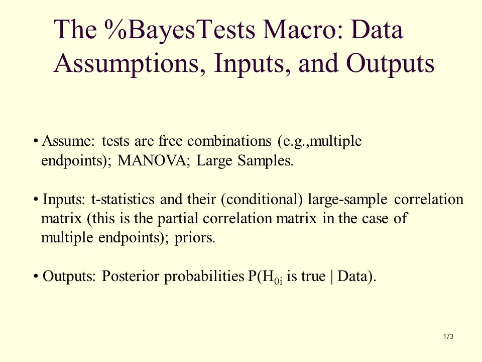 173 The %BayesTests Macro: Data Assumptions, Inputs, and Outputs Assume: tests are free combinations (e.g.,multiple endpoints); MANOVA; Large Samples.