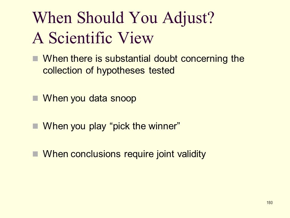 180 When Should You Adjust? A Scientific View When there is substantial doubt concerning the collection of hypotheses tested When you data snoop When