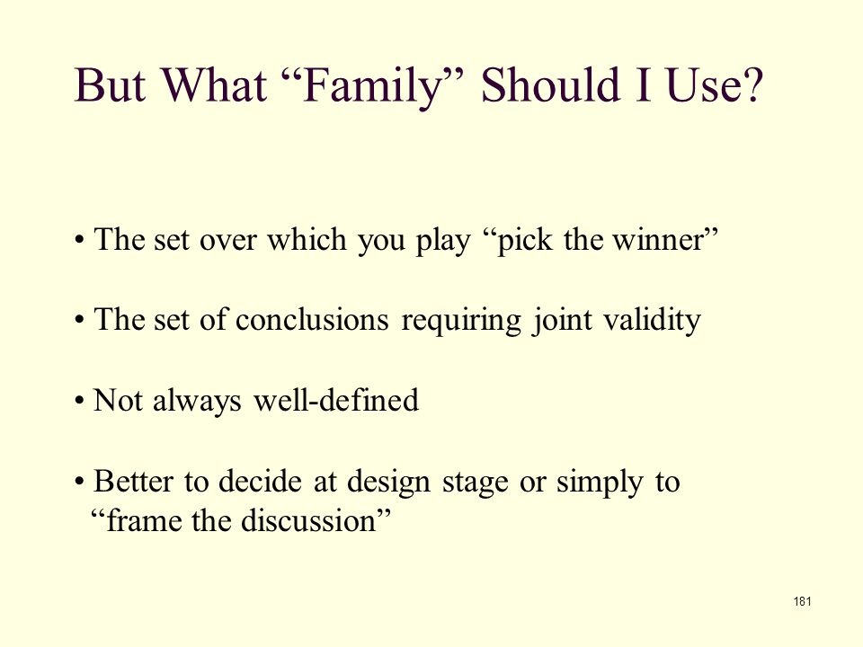 "181 But What ""Family"" Should I Use? The set over which you play ""pick the winner"" The set of conclusions requiring joint validity Not always well-defi"