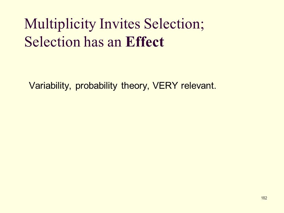 182 Multiplicity Invites Selection; Selection has an Effect Variability, probability theory, VERY relevant.