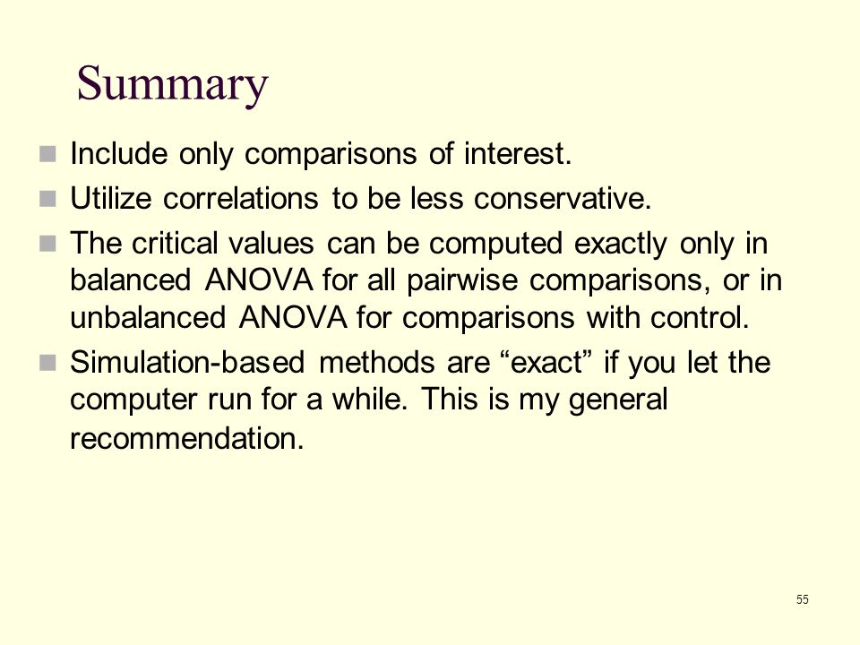 55 Summary Include only comparisons of interest. Utilize correlations to be less conservative. The critical values can be computed exactly only in bal