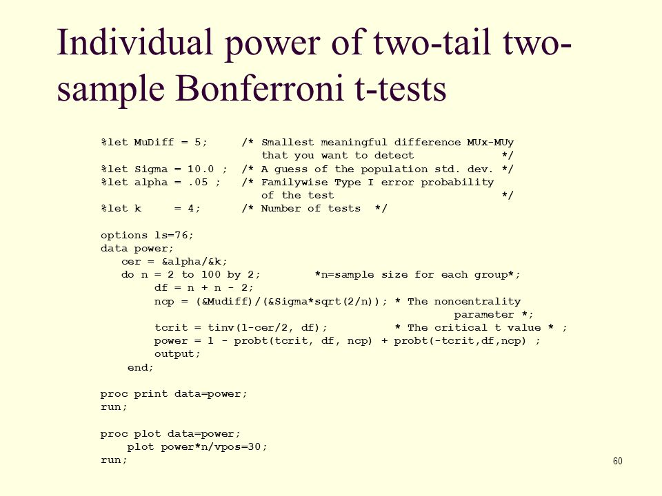 60 Individual power of two-tail two- sample Bonferroni t-tests %let MuDiff = 5; /* Smallest meaningful difference MUx-MUy that you want to detect */ %