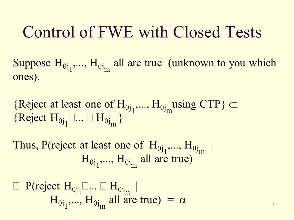 70 Control of FWE with Closed Tests Suppose H 0j 1,..., H 0j m all are true (unknown to you which ones). {Reject at least one of H 0j 1,..., H 0j m us