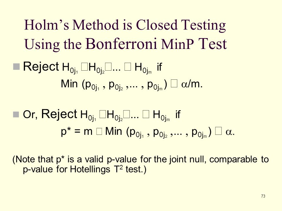 73 Holm's Method is Closed Testing Using the Bonferroni MinP Test Reject H 0j 1  H 0j 2 ...  H 0j m if Min (p 0j 1  p 0j 2 ...  p 0j m )   /