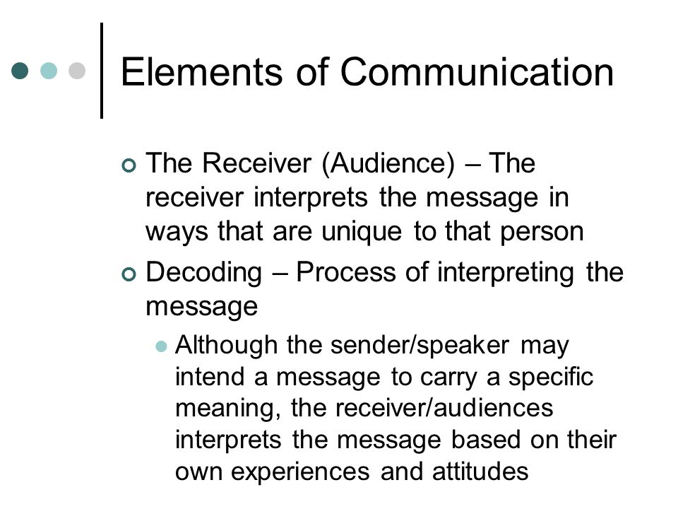 Elements of Communication The Receiver (Audience) – The receiver interprets the message in ways that are unique to that person Decoding – Process of interpreting the message Although the sender/speaker may intend a message to carry a specific meaning, the receiver/audiences interprets the message based on their own experiences and attitudes