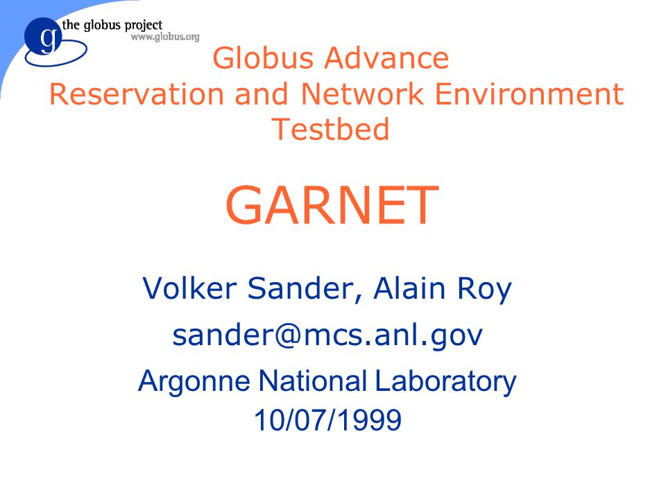 Globus Advance Reservation and Network Environment Testbed GARNET Volker Sander, Alain Roy sander@mcs.anl.gov Argonne National Laboratory 10/07/1999