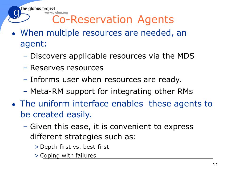 11 Co-Reservation Agents l When multiple resources are needed, an agent: –Discovers applicable resources via the MDS –Reserves resources –Informs user