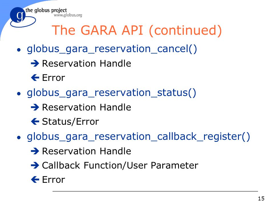 15 The GARA API (continued) l globus_gara_reservation_cancel()  Reservation Handle  Error l globus_gara_reservation_status()  Reservation Handle  Status/Error l globus_gara_reservation_callback_register()  Reservation Handle  Callback Function/User Parameter  Error