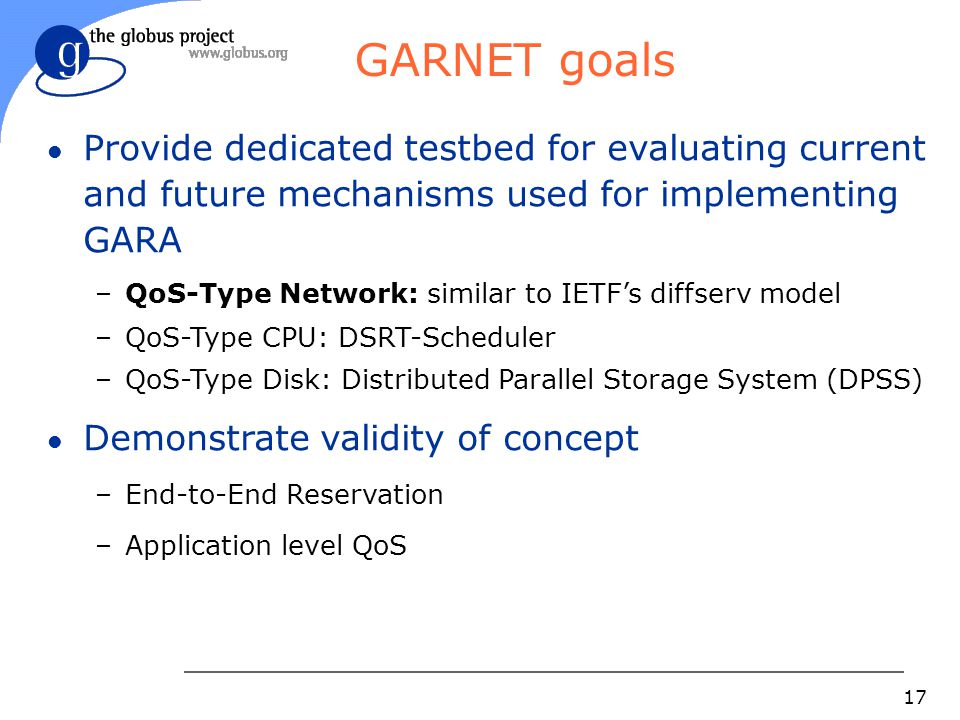17 GARNET goals l Provide dedicated testbed for evaluating current and future mechanisms used for implementing GARA –QoS-Type Network: similar to IETF