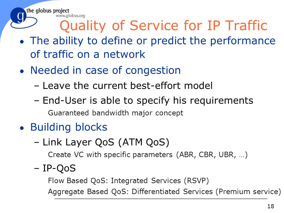18 Quality of Service for IP Traffic l The ability to define or predict the performance of traffic on a network l Needed in case of congestion –Leave the current best-effort model –End-User is able to specify his requirements Guaranteed bandwidth major concept l Building blocks –Link Layer QoS (ATM QoS) Create VC with specific parameters (ABR, CBR, UBR, …) –IP-QoS Flow Based QoS: Integrated Services (RSVP) Aggregate Based QoS: Differentiated Services (Premium service)