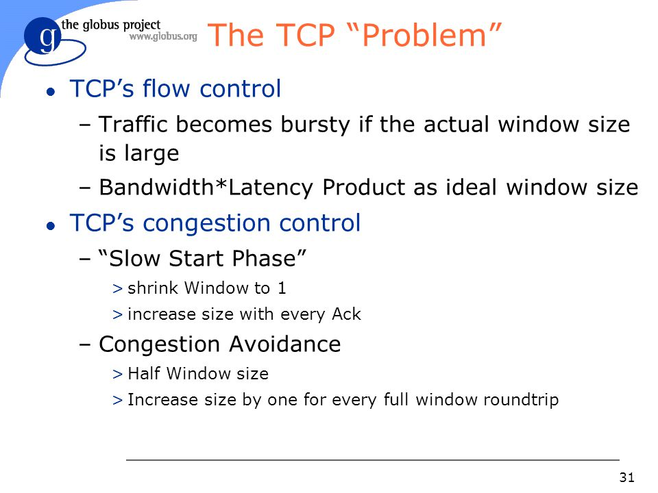 "31 The TCP ""Problem"" l TCP's flow control –Traffic becomes bursty if the actual window size is large –Bandwidth*Latency Product as ideal window size l"